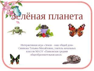 Зелёная планета Интерактивная игра «Земля – наш общий дом» Синякова Татьяна М