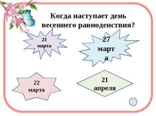 Когда наступает день весеннего равноденствия? 21 марта 27 марта 22 марта 21 а