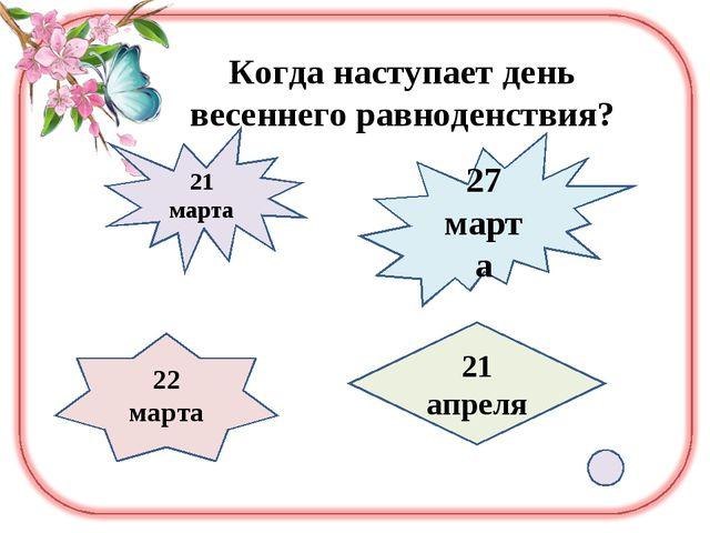 Когда наступает день весеннего равноденствия? 21 марта 27 марта 22 марта 21 а...