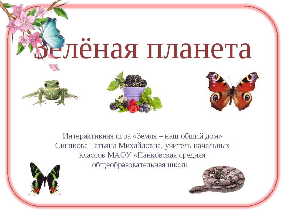 Зелёная планета Интерактивная игра «Земля – наш общий дом» Синякова Татьяна М...