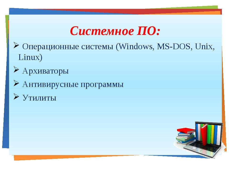 Системное ПО: Операционные системы (Windows, MS-DOS, Unix, Linux) Архиваторы...