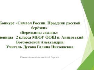 Конкурс «Символ России. Праздник русской берёзки» «Березкины сказки.» Ученицы