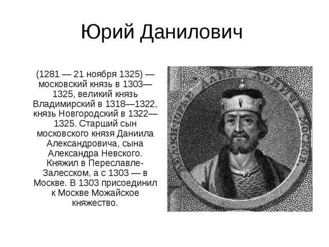 Юрий Данилович Ю́рий (Гео́ргий) Дани́лович (1281 — 21 ноября 1325) — московск...