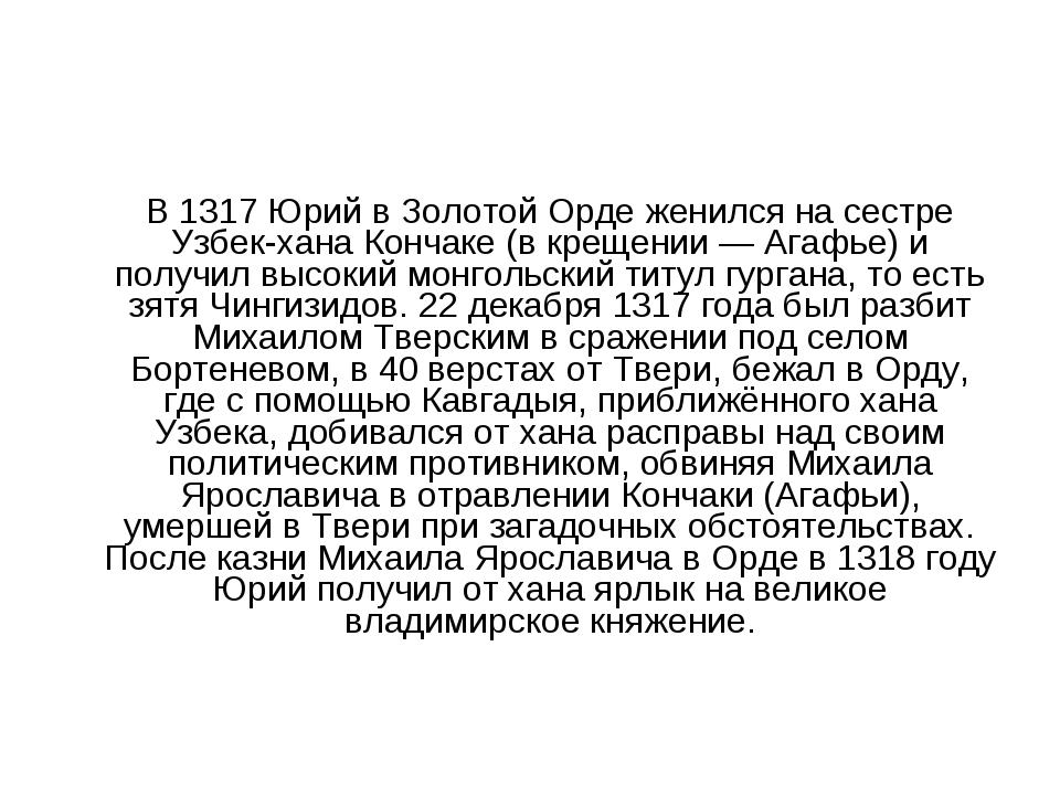 В 1317 Юрий в Золотой Орде женился на сестре Узбек-хана Кончаке (в крещении...