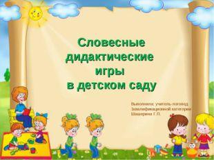 . Словесные дидактические игры в детском саду Выполнила: учитель-логопед 1ква