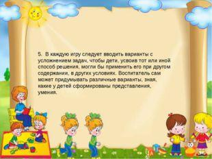 5. В каждую игру следует вводить варианты с усложнением задач, чтобы дети, ус