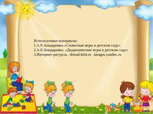 Используемые материалы: 1.А.К.Бондаренко.»Словесные игры в детском саду». 2.