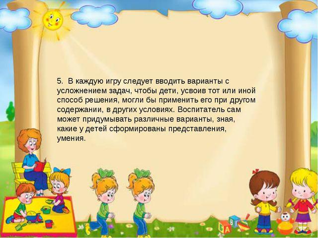 5. В каждую игру следует вводить варианты с усложнением задач, чтобы дети, ус...