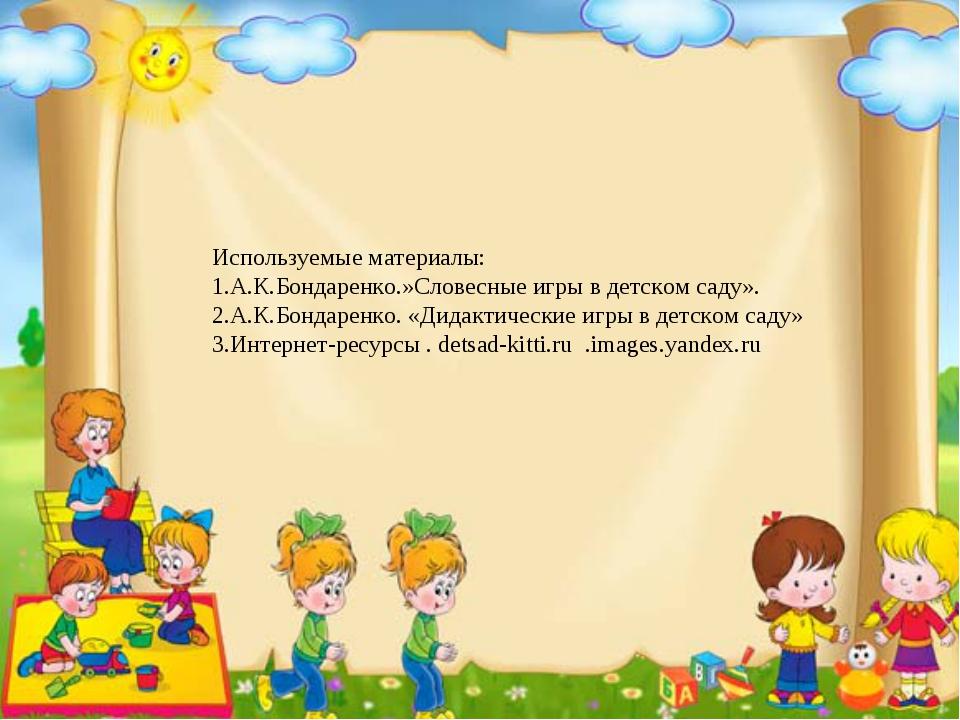 Используемые материалы: 1.А.К.Бондаренко.»Словесные игры в детском саду». 2....