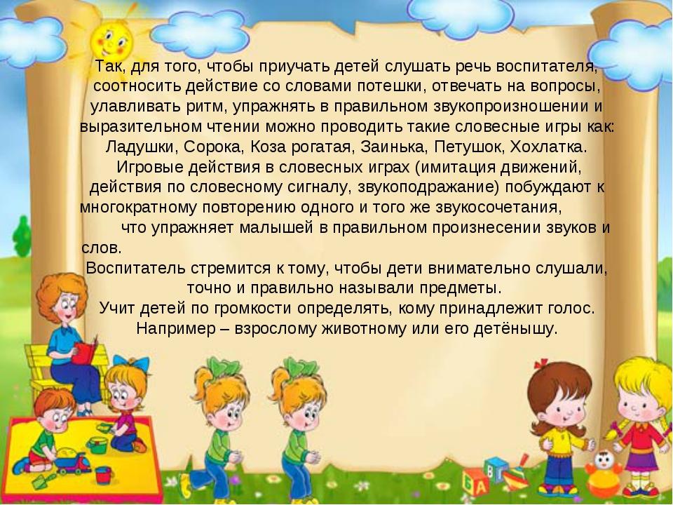 Так, для того, чтобы приучать детей слушать речь воспитателя, соотносить дейс...