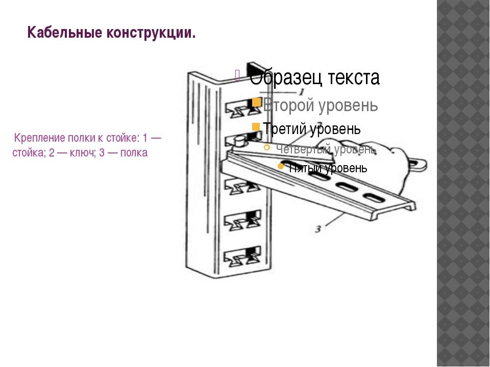 Кабельные конструкции. Крепление полки к стойке: 1 — стойка; 2 — ключ; 3 — п...