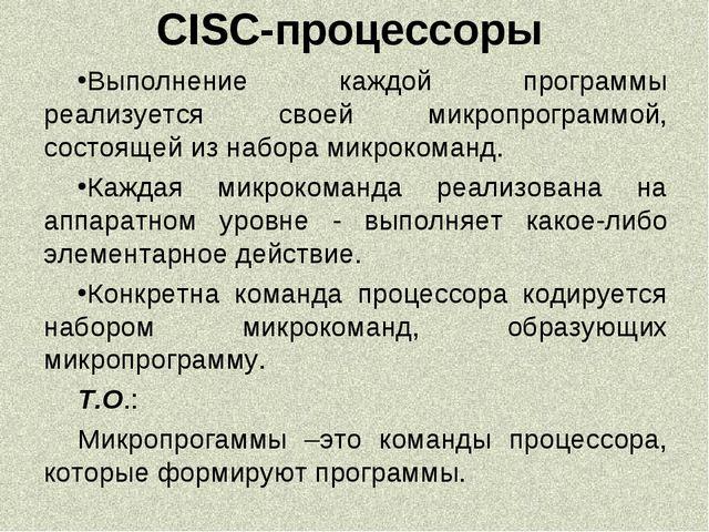 CISC-процессоры Выполнение каждой программы реализуется своей микропрограммой...