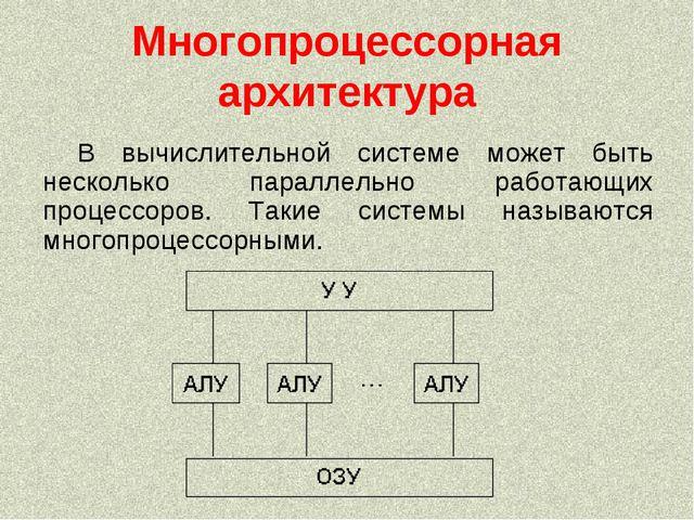 Многопроцессорная архитектура В вычислительной системе может быть несколько п...