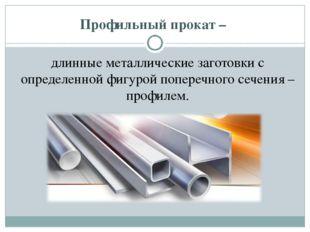 Профильный прокат – длинные металлические заготовки с определенной фигурой п