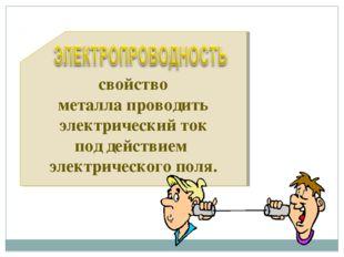 свойство металла проводить электрический ток под действием электрического поля.