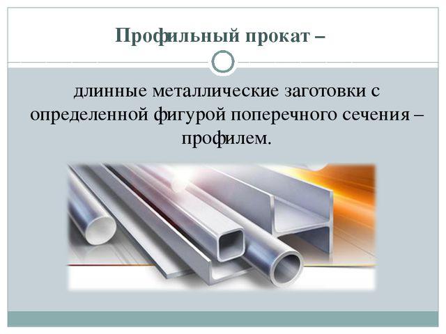 Профильный прокат – длинные металлические заготовки с определенной фигурой п...