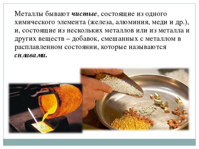 Металлы бывают чистые, состоящие из одного химического элемента (железа, алю...