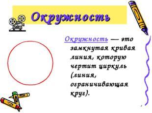 * Окружность Окружность — это замкнутая кривая линия, которую чертит циркуль