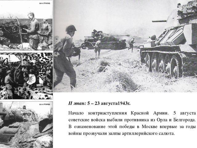 II этап: 5 – 23 августа1943г. Начало контрнаступления Красной Армии. 5 август...