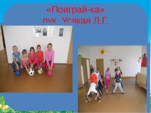 «Поиграй-ка» рук. Усякая Л.Г. FokinaLida.75@mail.ru