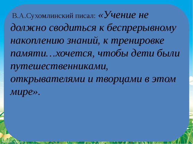 В.А.Сухомлинский писал: «Учение не должно сводиться к беспрерывному накоплен...