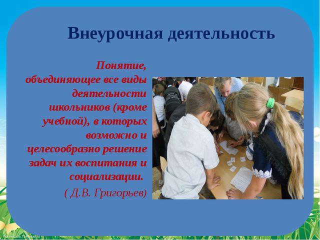 Понятие, объединяющее все виды деятельности школьников (кроме учебной), в кот...