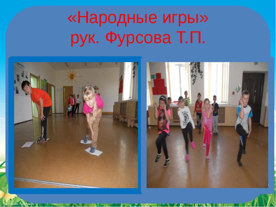«Народные игры» рук. Фурсова Т.П. FokinaLida.75@mail.ru