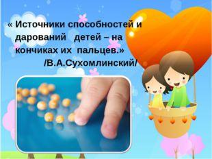 « Источники способностей и дарований детей – на кончиках их пальцев.» /В.А.С
