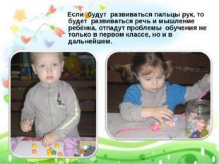 Если будут развиваться пальцы рук, то будет развиваться речь и мышление ребё