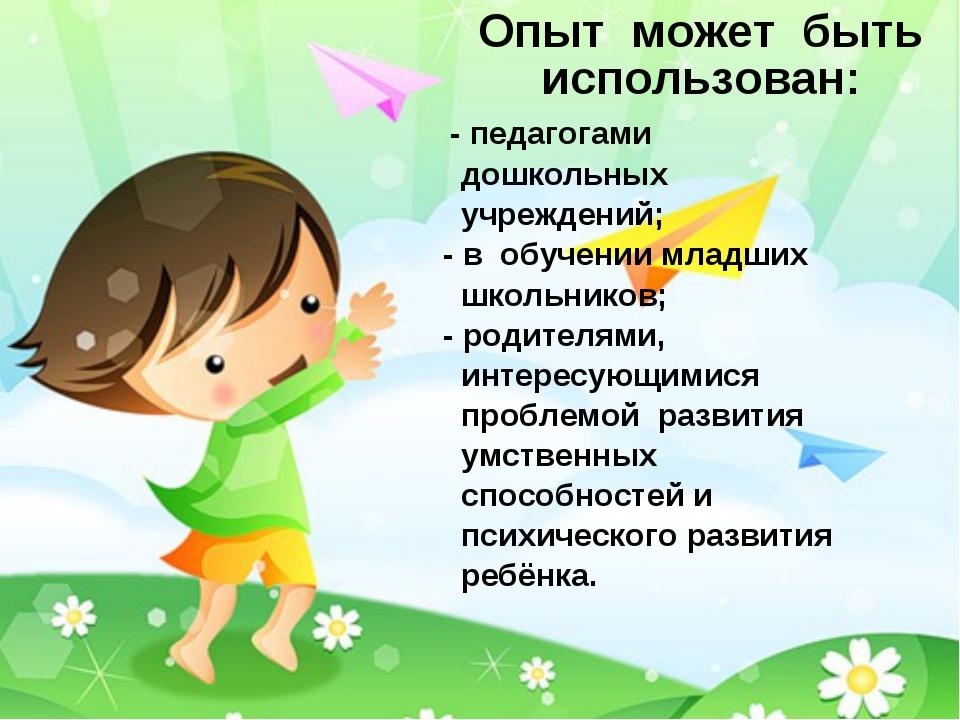 Опыт может быть использован: - педагогами дошкольных учреждений; - в обучени...