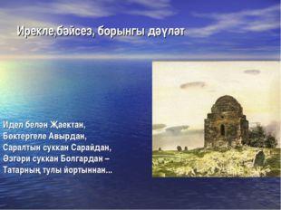 Ирекле,бәйсез, борынгы дәүләт Идел белән Җаектан, Бөктергеле Авырдан, Саралты