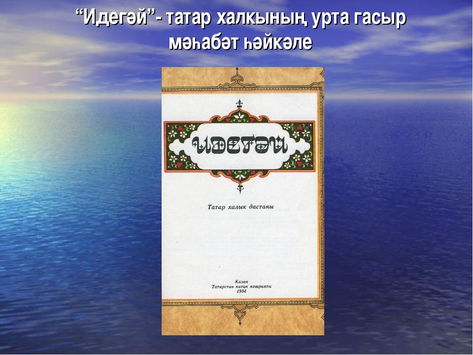 """""""Идегәй""""- татар халкының урта гасыр мәһабәт һәйкәле"""
