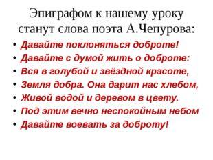 Эпиграфом к нашему уроку станут слова поэта А.Чепурова: Давайте поклоняться д