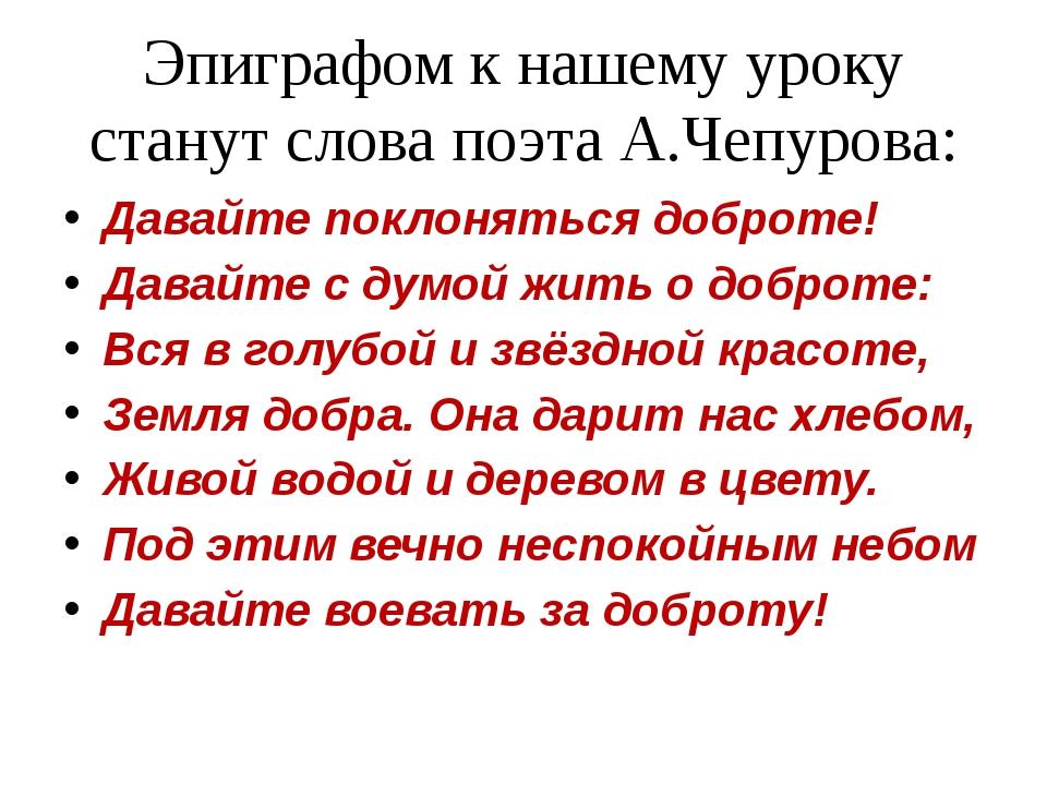 Эпиграфом к нашему уроку станут слова поэта А.Чепурова: Давайте поклоняться д...