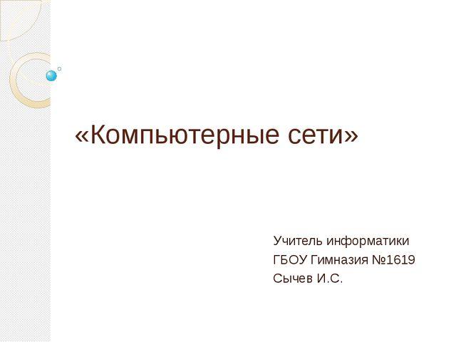 «Компьютерные сети» Учитель информатики ГБОУ Гимназия №1619 Сычев И.С.