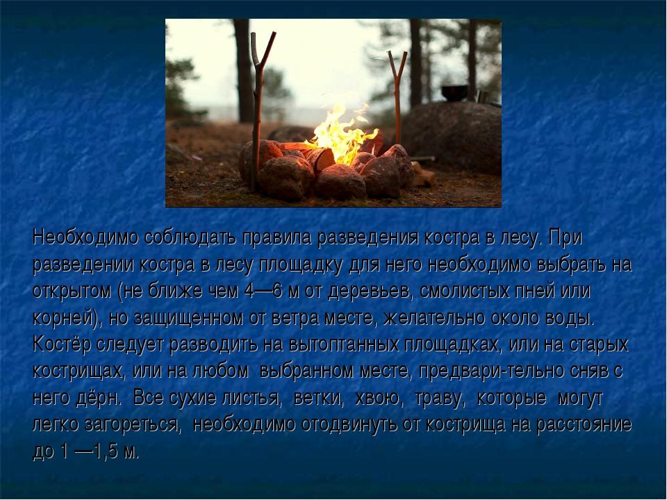 Необходимо соблюдать правила разведения костра в лесу. При разведении костра...