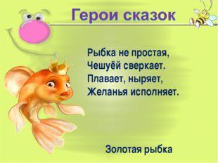 Рыбка не простая, Чешуёй сверкает. Плавает, ныряет, Желанья исполняет. Золота