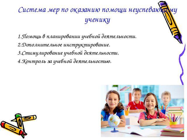 Система мер по оказанию помощи неуспевающему ученику 1.Помощь в планировании...