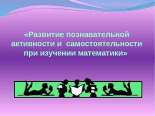 «Развитие познавательной активности и самостоятельности при изучении математ