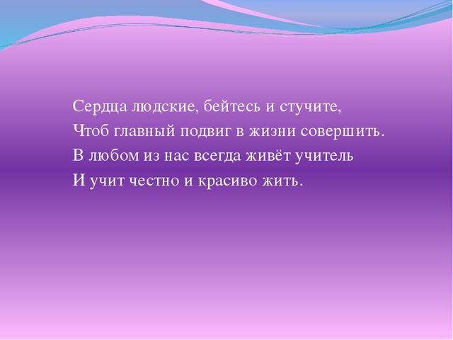 Сердца людские, бейтесь и стучите, Чтоб главный подвиг в жизни совершить. В л...