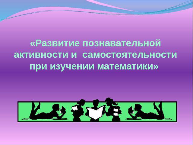 «Развитие познавательной активности и самостоятельности при изучении математ...