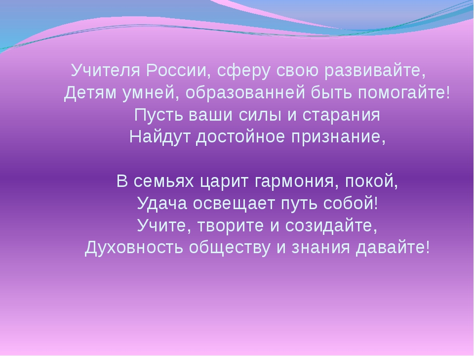 Учителя России, сферу свою развивайте, Детям умней, образованней быть помогай...