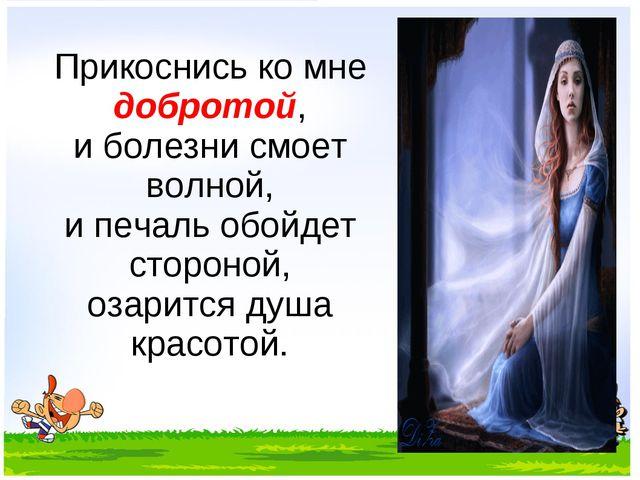 Прикоснись ко мне добротой, и болезни смоет волной, и печаль обойдет стороной...