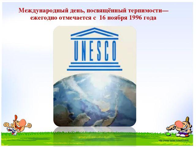 Международный день, посвящённый терпимости— ежегодно отмечается с 16 ноября 1...