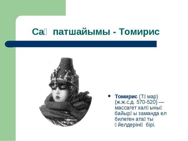 Сақ патшайымы - Томирис Томирис (Тұмар) (ж.ж.с.д. 570-520)— массагет халқын...