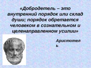 «Добродетель – это внутренний порядок или склад души; порядок обретается чело