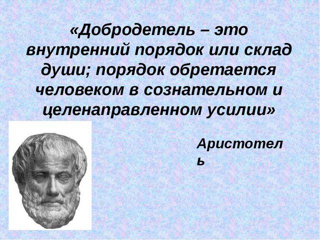 «Добродетель – это внутренний порядок или склад души; порядок обретается чело...