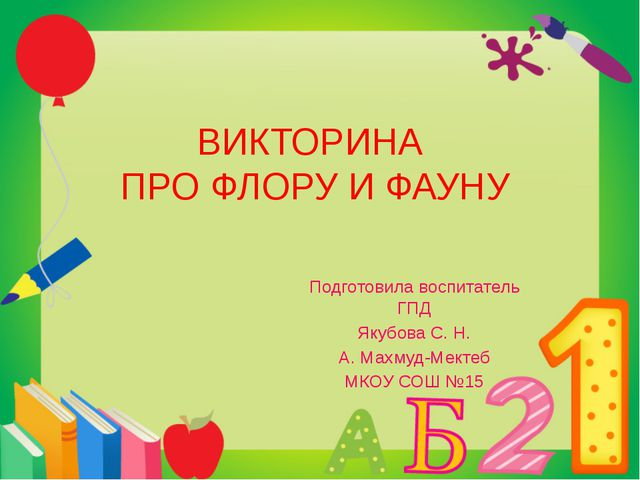 ВИКТОРИНА ПРО ФЛОРУ И ФАУНУ Подготовила воспитатель ГПД Якубова С. Н. А. Махм...