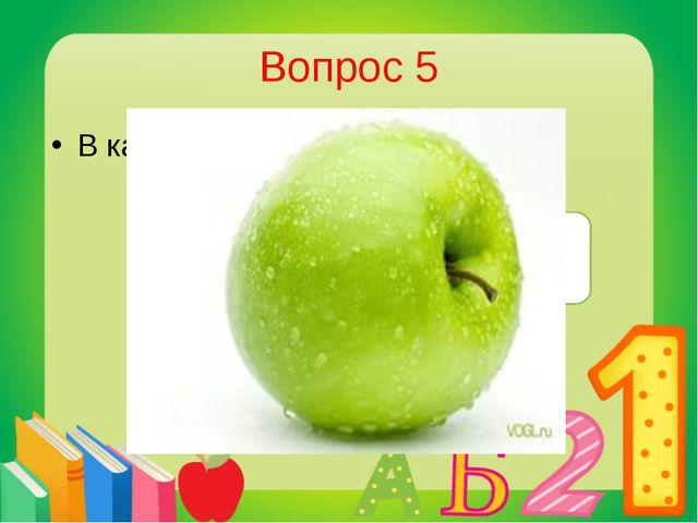 Вопрос 5 В каком фрукте много железа? В яблоке