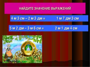 НАЙДИТЕ ЗНАЧЕНИЕ ВЫРАЖЕНИЙ 4 м 3 см – 2 м 3 дм = 5 м 2 дм – 3 м 6 см = 1 м 7